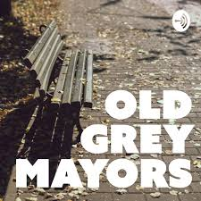 Old Grey Mayors - History, Politics and Good Listening
